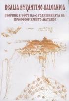 Realia Byzantino-Balcanica. Сборник в чест на 60 годишнината на професор Христо Матанов