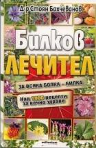 Билков лечител: За всяка болка - билка. Над 1000 рецепти за вечно здраве