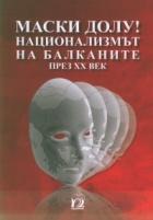 Маски долу! Национализмът на Балканите през ХХ век