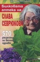 Билковата аптека на Слава Севрюкова: 570 рецепти за вечно здраве