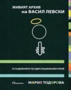 Живият архив на Васил Левски и създаването на един национален герой